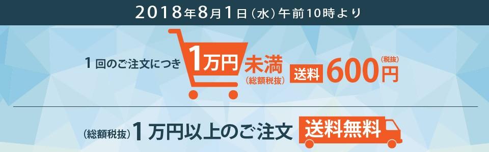 2018年8月1日より、一回のご注文につき1万円未満の場合送料600円、一万円以上の場合送料無料